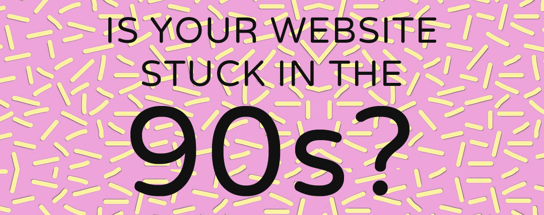 is-your-website-stuck-in-the-90s-small